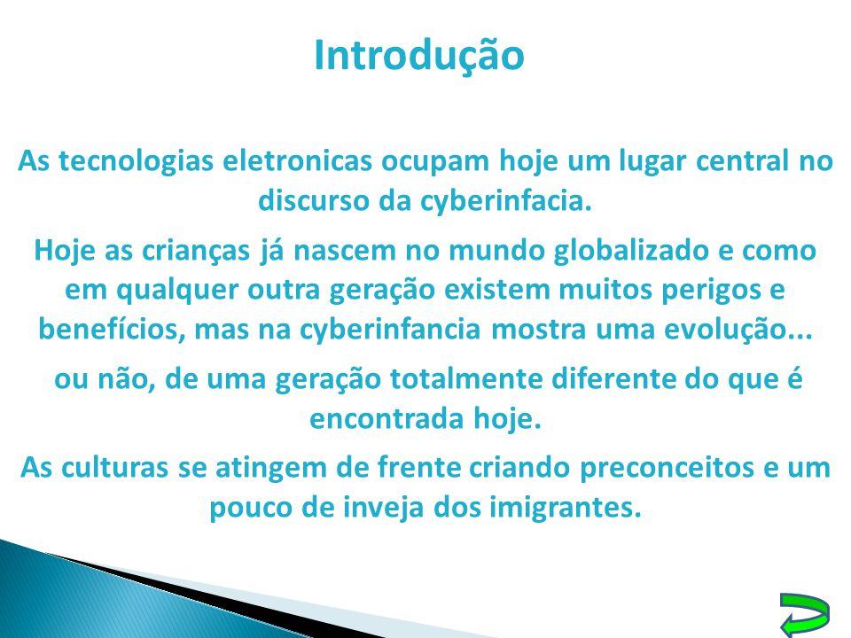 Introdução As tecnologias eletronicas ocupam hoje um lugar central no discurso da cyberinfacia. Hoje as crianças já nascem no mundo globalizado e como