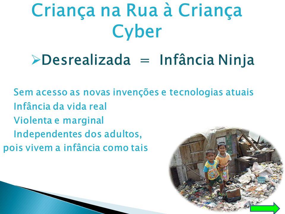 Criança na Rua à Criança Cyber  Desrealizada = Infância Ninja Sem acesso as novas invenções e tecnologias atuais Infância da vida real Violenta e mar