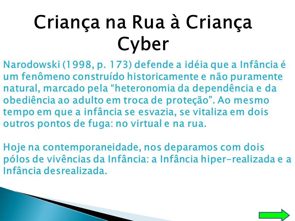 Criança na Rua à Criança Cyber Narodowski (1998, p. 173) defende a idéia que a Infância é um fenômeno construído historicamente e não puramente natura