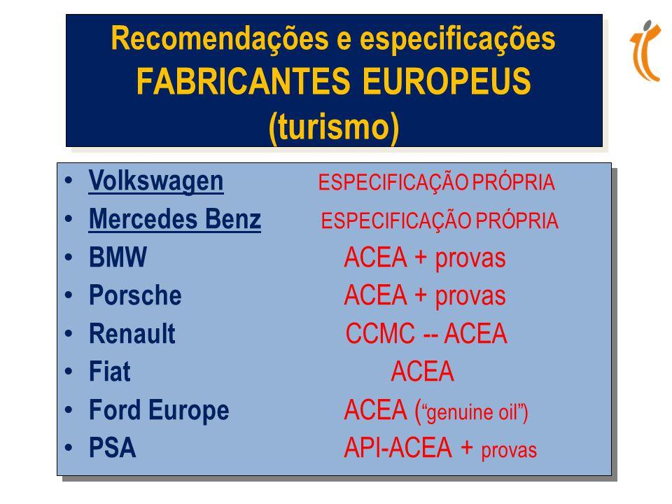 • Volkswagen ESPECIFICAÇÃO PRÓPRIA • Mercedes Benz ESPECIFICAÇÃO PRÓPRIA • BMW ACEA + provas • Porsche ACEA + provas • Renault CCMC -- ACEA • Fiat ACEA • Ford Europe ACEA ( genuine oil ) • PSA API-ACEA + provas • Volkswagen ESPECIFICAÇÃO PRÓPRIA • Mercedes Benz ESPECIFICAÇÃO PRÓPRIA • BMW ACEA + provas • Porsche ACEA + provas • Renault CCMC -- ACEA • Fiat ACEA • Ford Europe ACEA ( genuine oil ) • PSA API-ACEA + provas Recomendações e especificações FABRICANTES EUROPEUS (turismo)