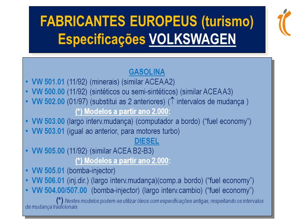 GASOLINA • VW 501.01 (11/92) (minerais) (similar ACEA A2) • VW 500.00 (11/92) (sintéticos ou semi-sintéticos) (similar ACEA A3) • VW 502.00 (01/97) (substitui as 2 anteriores) (  intervalos de mudança ) (*) Modelos a partir ano 2.000: • VW 503.00 (largo interv.mudança) (computador a bordo) ( fuel economy ) • VW 503.01 (igual ao anterior, para motores turbo) DIESEL • VW 505.00 (11/92) (similar ACEA B2-B3) (*) Modelos a partir ano 2.000: • VW 505.01 (bomba-injector) • VW 506.01 (inj.dir.) (largo interv.mudança)(comp.a bordo) ( fuel economy ) • VW 504.00/507.00 (bomba-injector) (largo interv.cambio) ( fuel economy ) (*) Nestes modelos podem-se utilizar óleos com especificações antigas, respeitando os intervalos de mudança tradicionais.