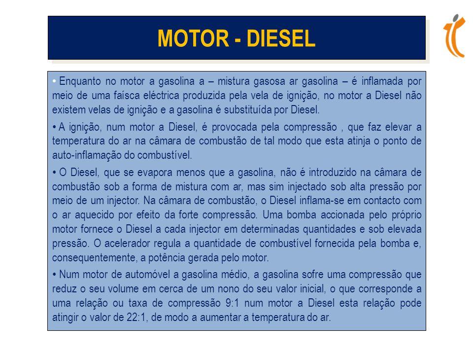 MOTOR - DIESEL • Enquanto no motor a gasolina a – mistura gasosa ar gasolina – é inflamada por meio de uma faísca eléctrica produzida pela vela de ignição, no motor a Diesel não existem velas de ignição e a gasolina é substituída por Diesel.