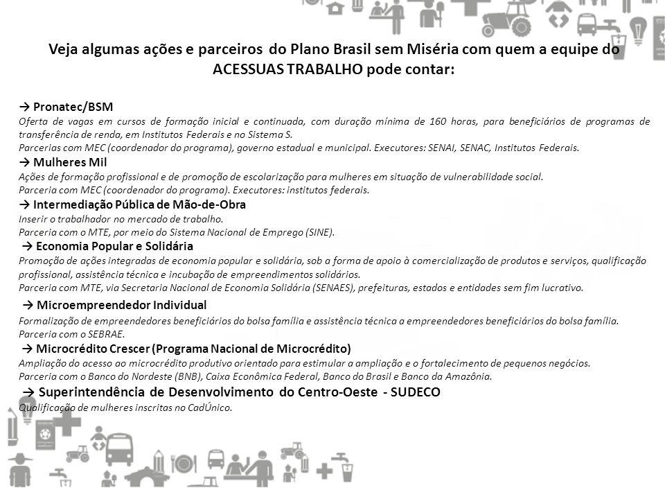 Veja algumas ações e parceiros do Plano Brasil sem Miséria com quem a equipe do ACESSUAS TRABALHO pode contar: → Pronatec/BSM Oferta de vagas em curso