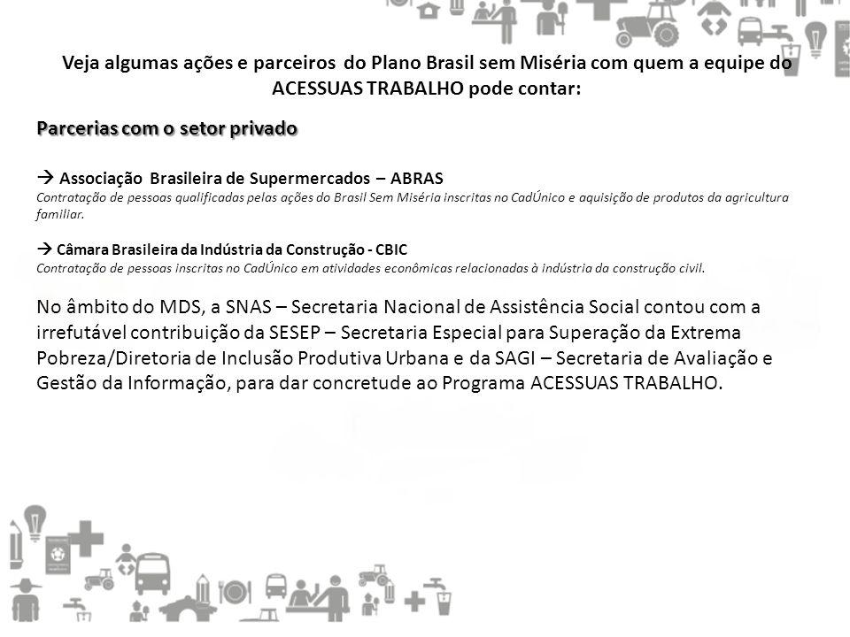 Veja algumas ações e parceiros do Plano Brasil sem Miséria com quem a equipe do ACESSUAS TRABALHO pode contar: Parcerias com o setor privado  Associa