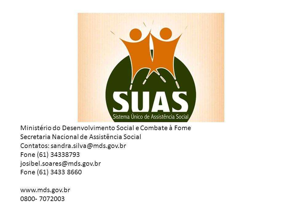 Ministério do Desenvolvimento Social e Combate à Fome Secretaria Nacional de Assistência Social Contatos: sandra.silva@mds.gov.br Fone (61) 34338793 josibel.soares@mds.gov.br Fone (61) 3433 8660 www.mds.gov.br 0800- 7072003