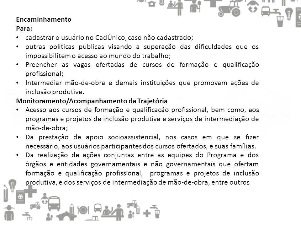 Encaminhamento Para: • cadastrar o usuário no CadÚnico, caso não cadastrado; • outras políticas públicas visando a superação das dificuldades que os i