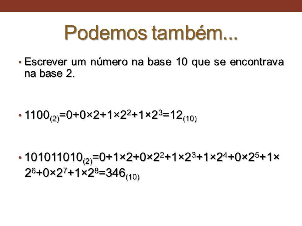 Podemos também... • Escrever um número na base 10 que se encontrava na base 2. • 1100 (2) =0+0×2+1×2 2 +1×2 3 =12 (10) • 101011010 (2) =0+1×2+0×2 2 +1