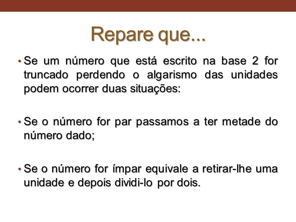 Repare que... • Se um número que está escrito na base 2 for truncado perdendo o algarismo das unidades podem ocorrer duas situações: • Se o número for