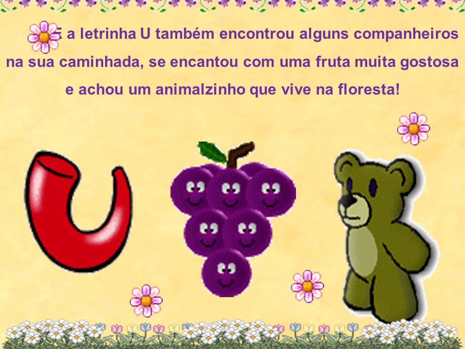 E a letrinha U também encontrou alguns companheiros na sua caminhada, se encantou com uma fruta muita gostosa e achou um animalzinho que vive na flore
