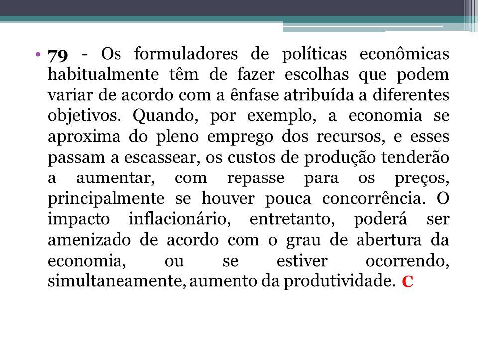 •79 - Os formuladores de políticas econômicas habitualmente têm de fazer escolhas que podem variar de acordo com a ênfase atribuída a diferentes objet