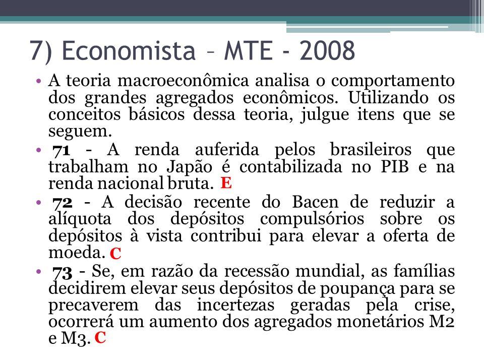 7) Economista – MTE - 2008 •A teoria macroeconômica analisa o comportamento dos grandes agregados econômicos. Utilizando os conceitos básicos dessa te