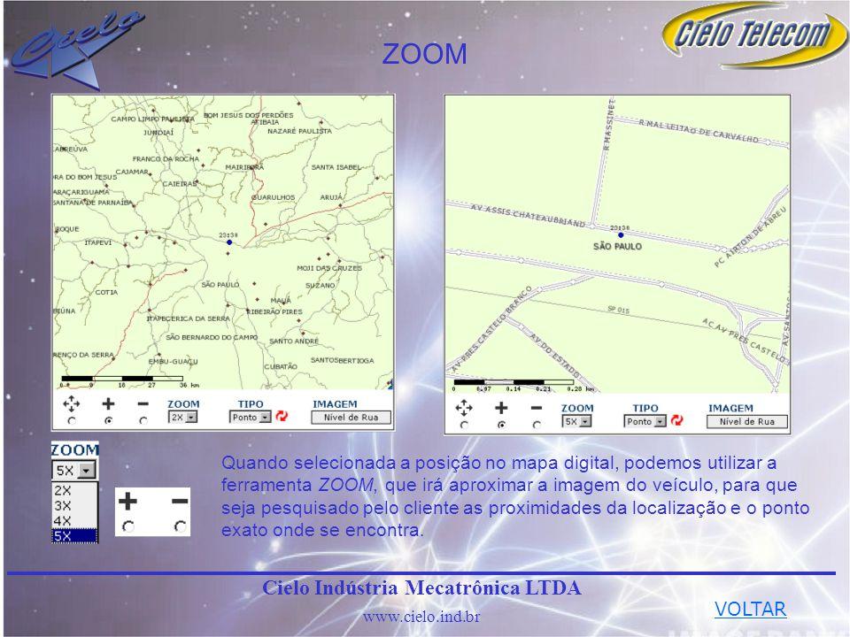ZOOM Cielo Indústria Mecatrônica LTDA www.cielo.ind.br Quando selecionada a posição no mapa digital, podemos utilizar a ferramenta ZOOM, que irá aproximar a imagem do veículo, para que seja pesquisado pelo cliente as proximidades da localização e o ponto exato onde se encontra.