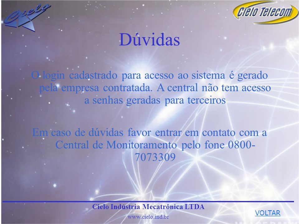 Dúvidas Em caso de dúvidas favor entrar em contato com a Central de Monitoramento pelo fone 0800- 7073309 Cielo Indústria Mecatrônica LTDA www.cielo.i