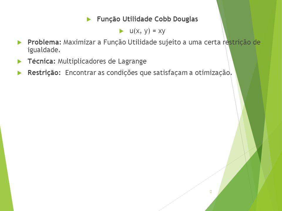  Função Utilidade Cobb Douglas  u(x, y) = xy  Problema: Maximizar a Função Utilidade sujeito a uma certa restrição de igualdade.  Técnica: Multipl