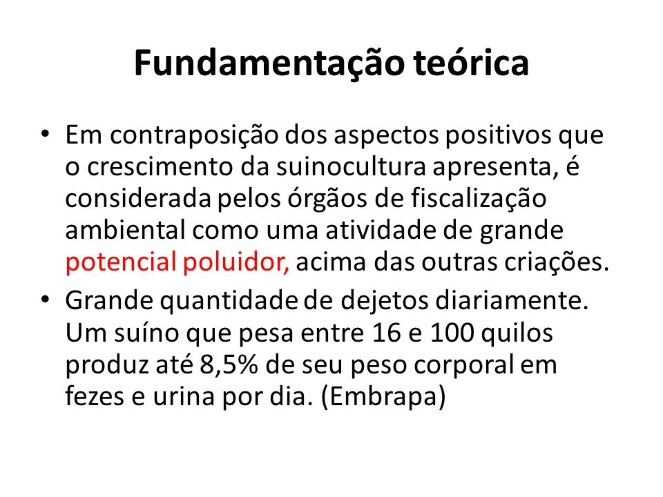 Fundamentação teórica • Em contraposição dos aspectos positivos que o crescimento da suinocultura apresenta, é considerada pelos órgãos de fiscalização ambiental como uma atividade de grande potencial poluidor, acima das outras criações.