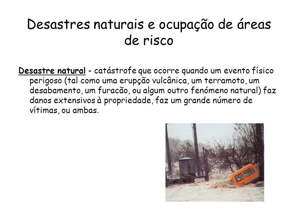Desastres naturais e ocupação de áreas de risco Desastre natural - catástrofe que ocorre quando um evento físico perigoso (tal como uma erupção vulcân
