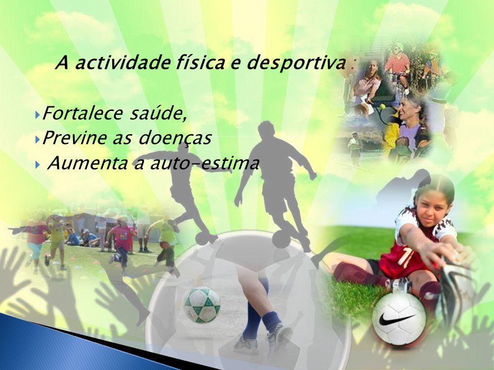A actividade física e desportiva :  Fortalece saúde,  Previne as doenças  Aumenta a auto-estima