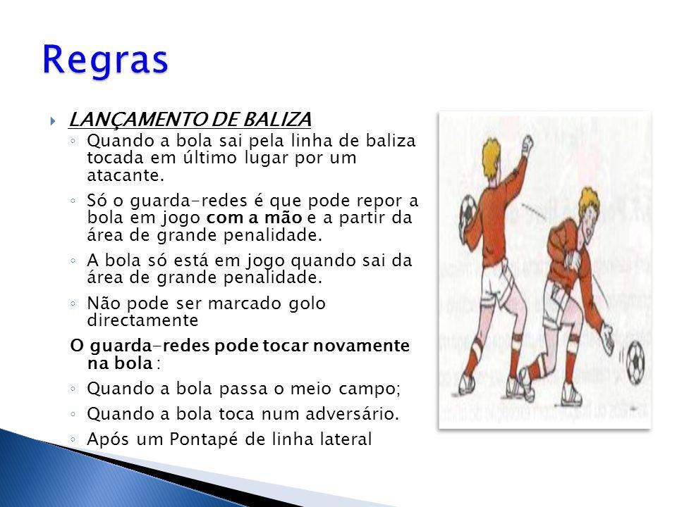  LANÇAMENTO DE BALIZA ◦ Quando a bola sai pela linha de baliza tocada em último lugar por um atacante. ◦ Só o guarda-redes é que pode repor a bola em