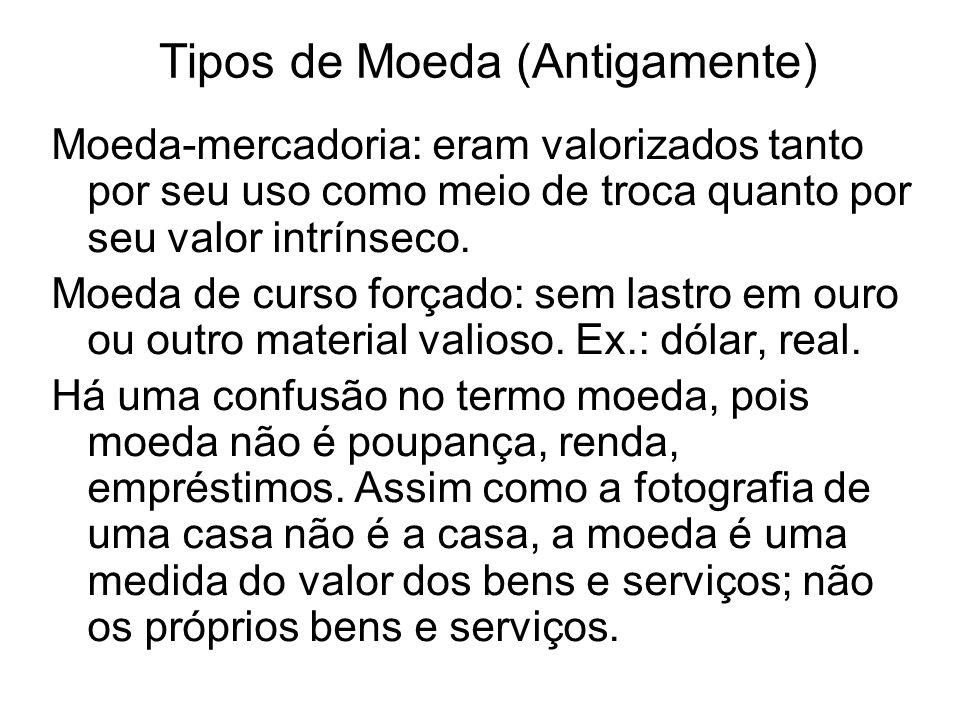 Tipos de Moeda (Antigamente) Moeda-mercadoria: eram valorizados tanto por seu uso como meio de troca quanto por seu valor intrínseco.