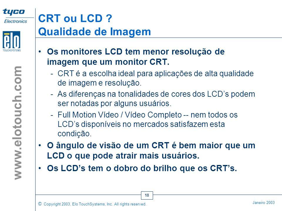 "© Copyright 2003, Elo TouchSystems, Inc. All rights reserved. Janeiro 2003 www.elotouch.com 17 CRT ou LCD ? Tamanho e Peso •Os LCD's de 15"" necessitam"