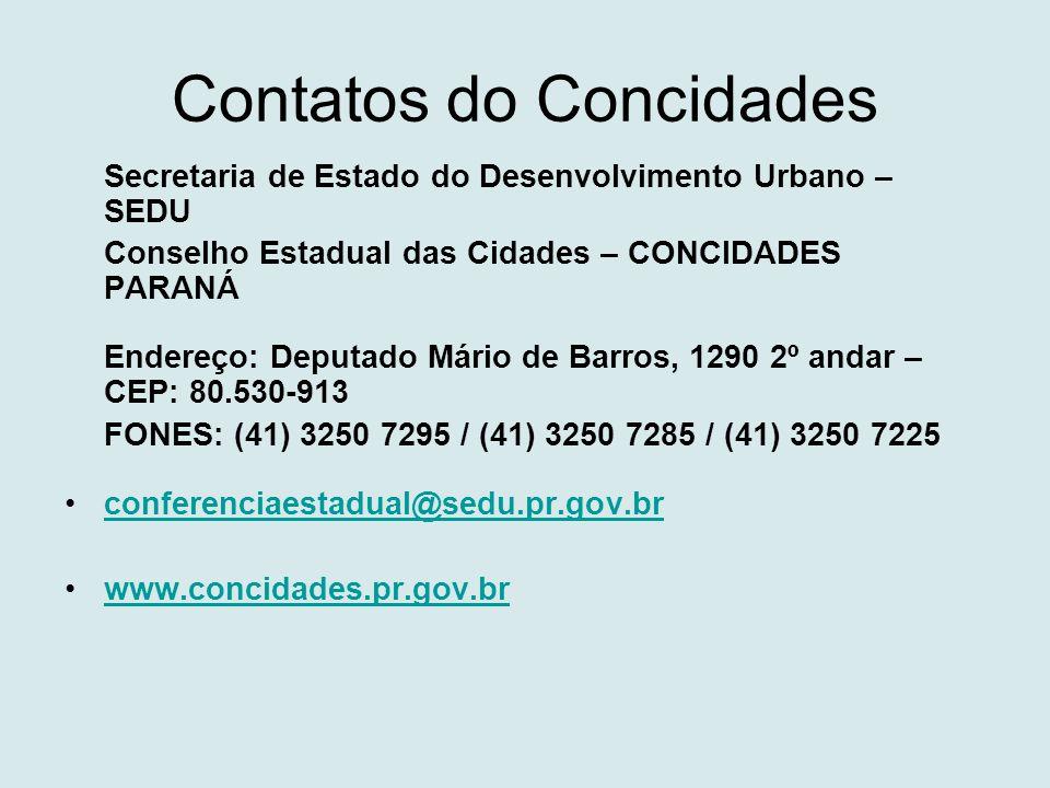 Contatos do Concidades Secretaria de Estado do Desenvolvimento Urbano – SEDU Conselho Estadual das Cidades – CONCIDADES PARANÁ Endereço: Deputado Mário de Barros, 1290 2º andar – CEP: 80.530-913 FONES: (41) 3250 7295 / (41) 3250 7285 / (41) 3250 7225 •conferenciaestadual@sedu.pr.gov.brconferenciaestadual@sedu.pr.gov.br •www.concidades.pr.gov.brwww.concidades.pr.gov.br