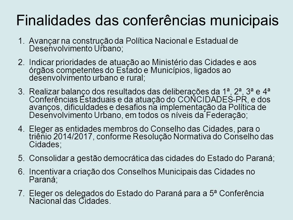 Finalidades das conferências municipais 1.Avançar na construção da Política Nacional e Estadual de Desenvolvimento Urbano; 2.Indicar prioridades de at