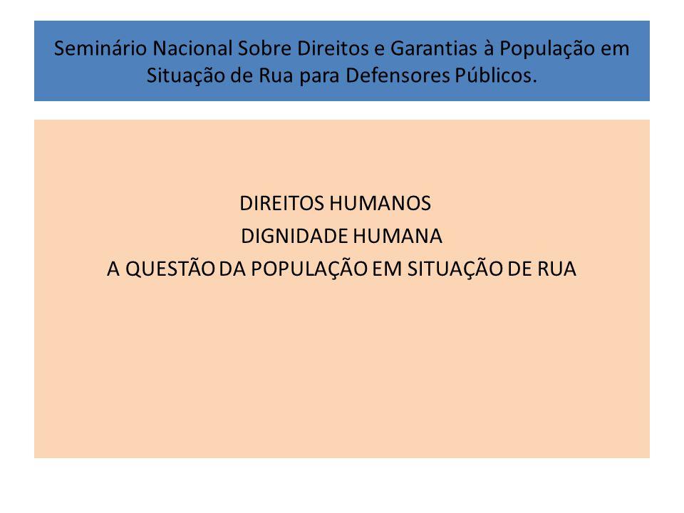 Seminário Nacional Sobre Direitos e Garantias à População em Situação de Rua para Defensores Públicos. DIREITOS HUMANOS DIGNIDADE HUMANA A QUESTÃO DA