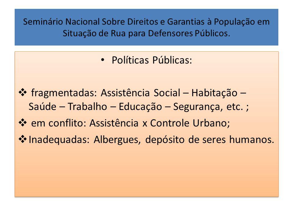 Seminário Nacional Sobre Direitos e Garantias à População em Situação de Rua para Defensores Públicos. • Políticas Públicas:  fragmentadas: Assistênc