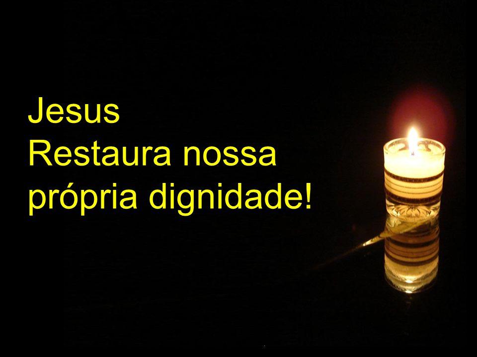 Jesus Restaura nossa própria dignidade!