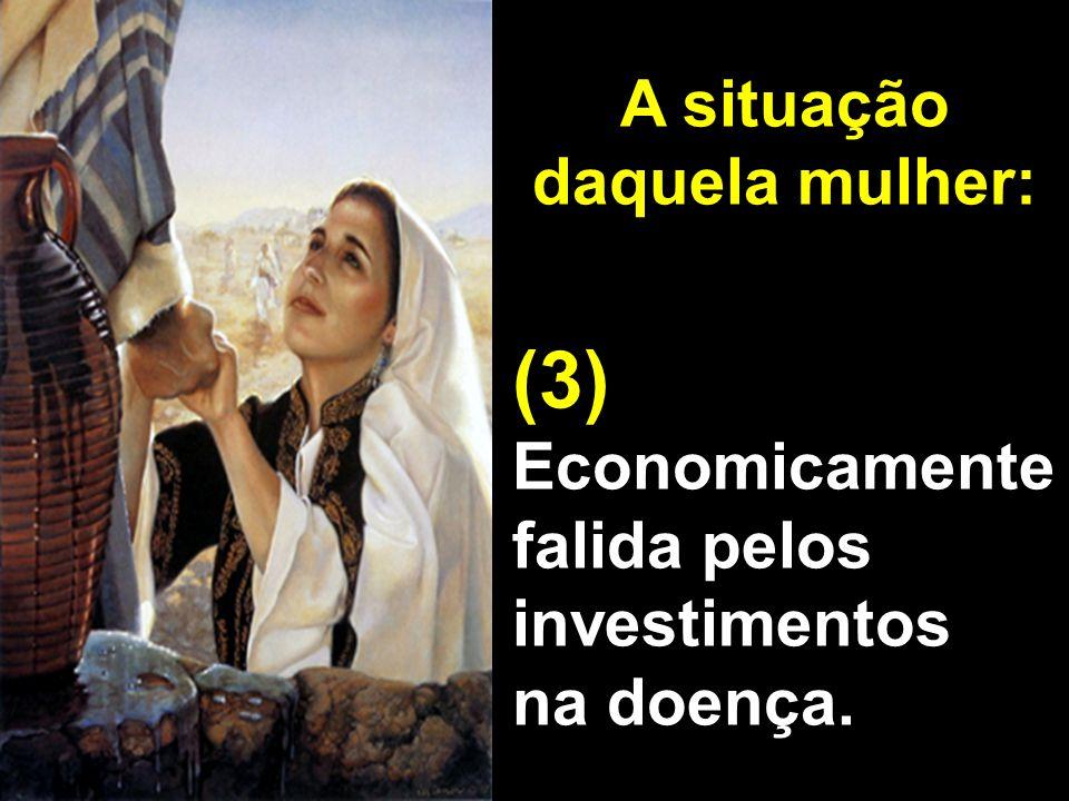 A situação daquela mulher: (3) Economicamente falida pelos investimentos na doença.