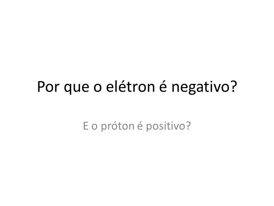 Por que o elétron é negativo? E o próton é positivo?