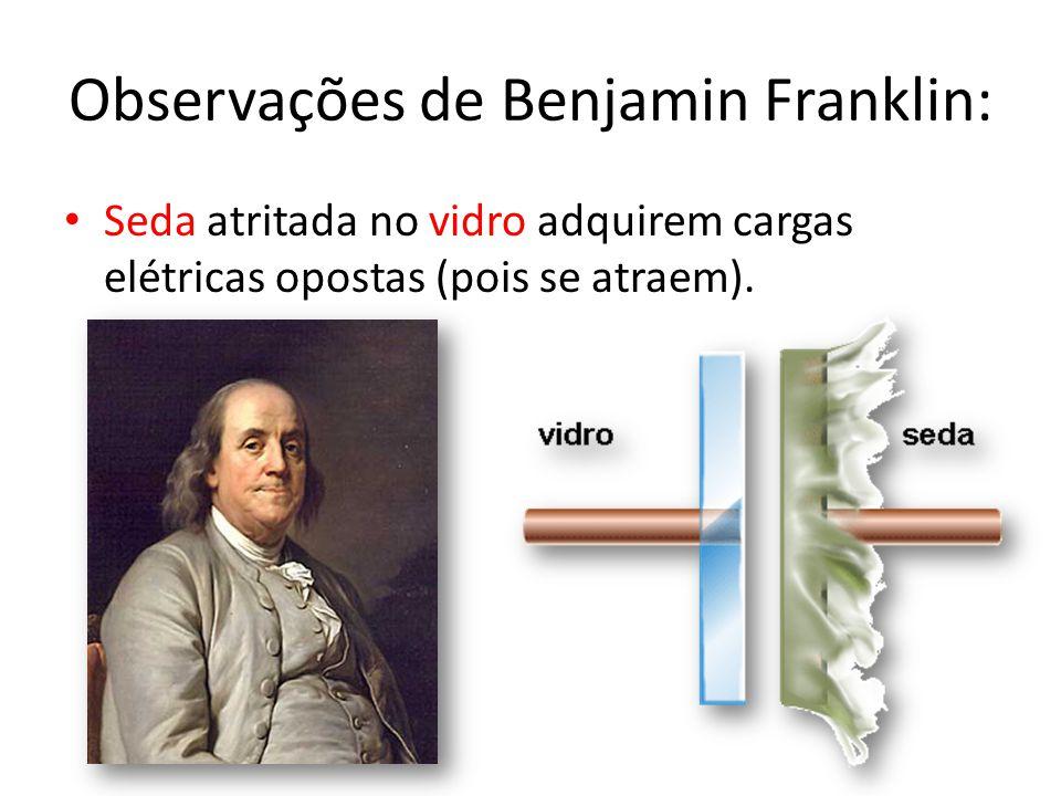 Observações de Benjamin Franklin: • Seda atritada no vidro adquirem cargas elétricas opostas (pois se atraem).