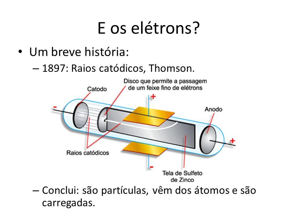 E os elétrons? • Um breve história: – 1897: Raios catódicos, Thomson. – Conclui: são partículas, vêm dos átomos e são carregadas.