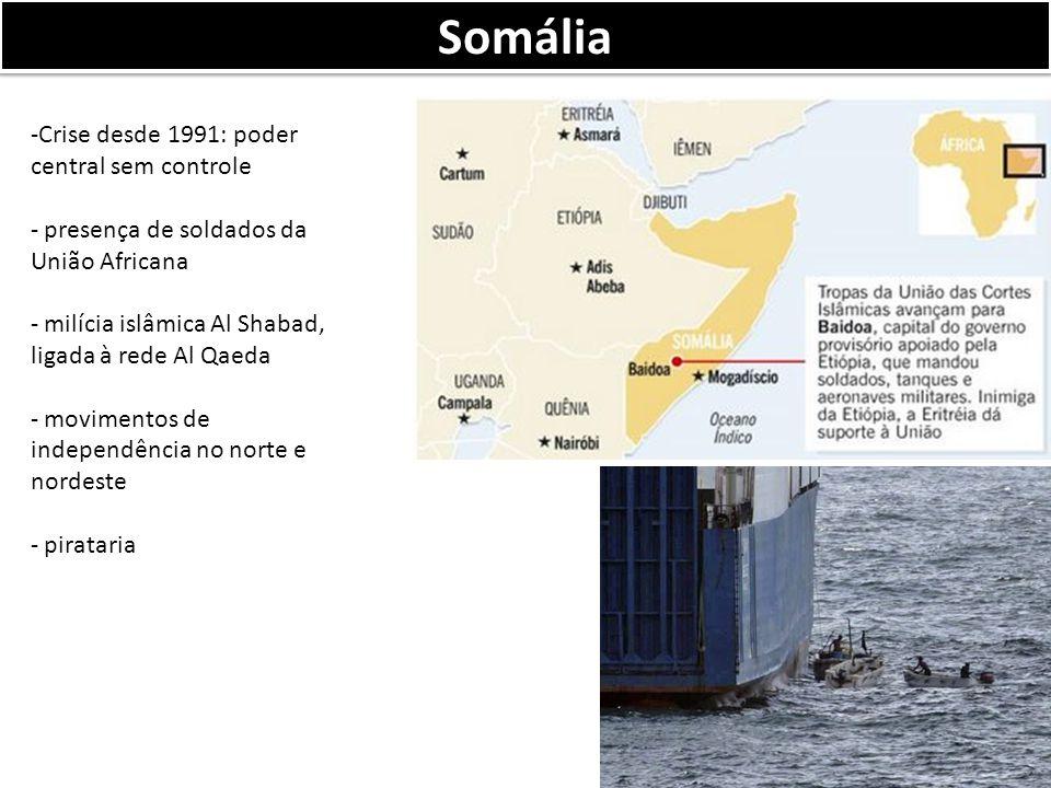Somália -Crise desde 1991: poder central sem controle - presença de soldados da União Africana - milícia islâmica Al Shabad, ligada à rede Al Qaeda - movimentos de independência no norte e nordeste - pirataria