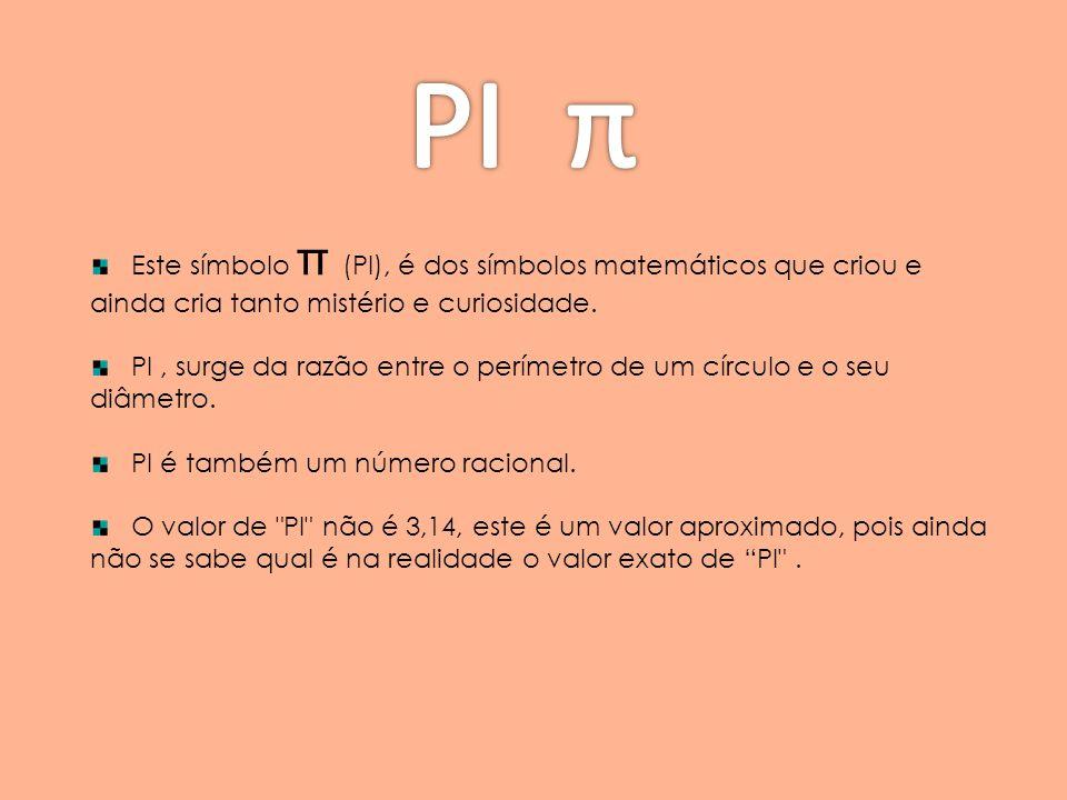Este símbolo π (PI), é dos símbolos matemáticos que criou e ainda cria tanto mistério e curiosidade. PI, surge da razão entre o perímetro de um círcul