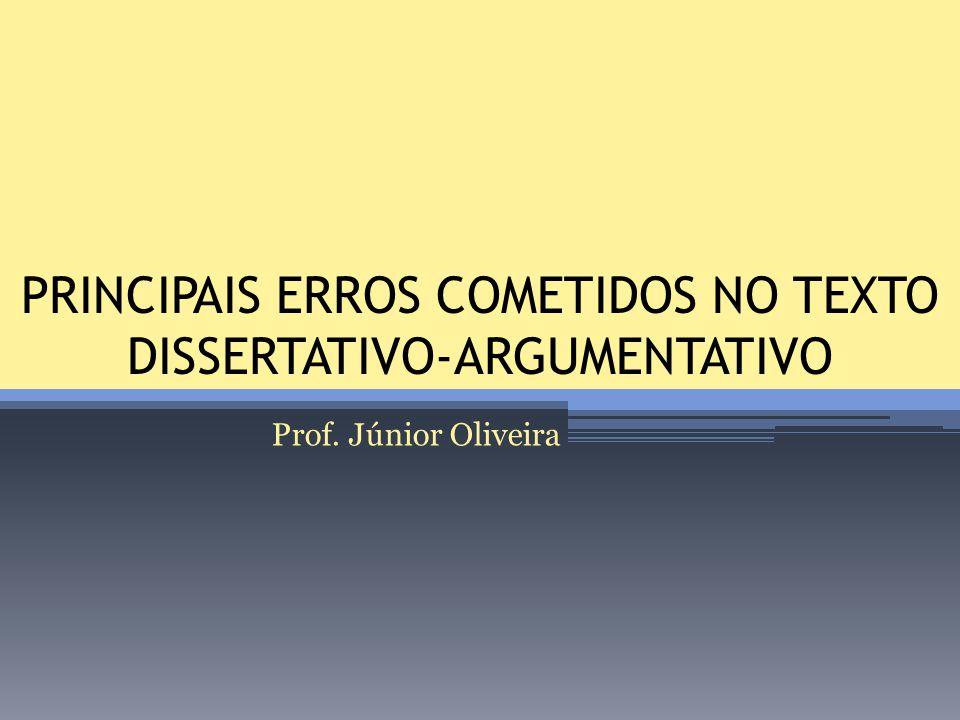 PRINCIPAIS ERROS COMETIDOS NO TEXTO DISSERTATIVO-ARGUMENTATIVO Prof. Júnior Oliveira