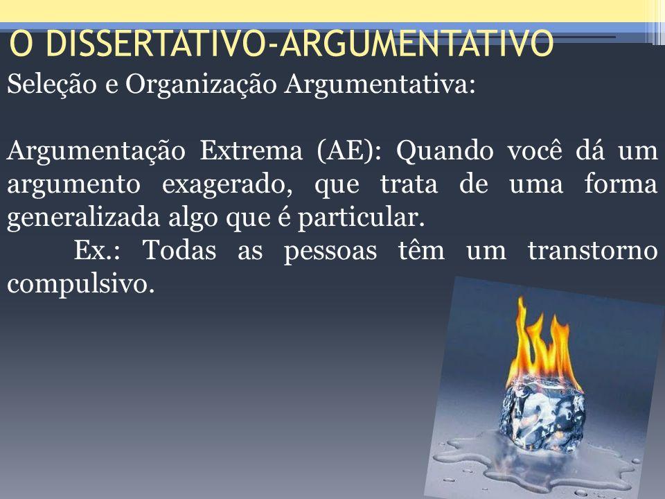 O DISSERTATIVO-ARGUMENTATIVO Seleção e Organização Argumentativa: Argumentação Extrema (AE): Quando você dá um argumento exagerado, que trata de uma f