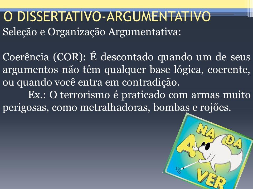 O DISSERTATIVO-ARGUMENTATIVO Seleção e Organização Argumentativa: Coerência (COR): É descontado quando um de seus argumentos não têm qualquer base lóg