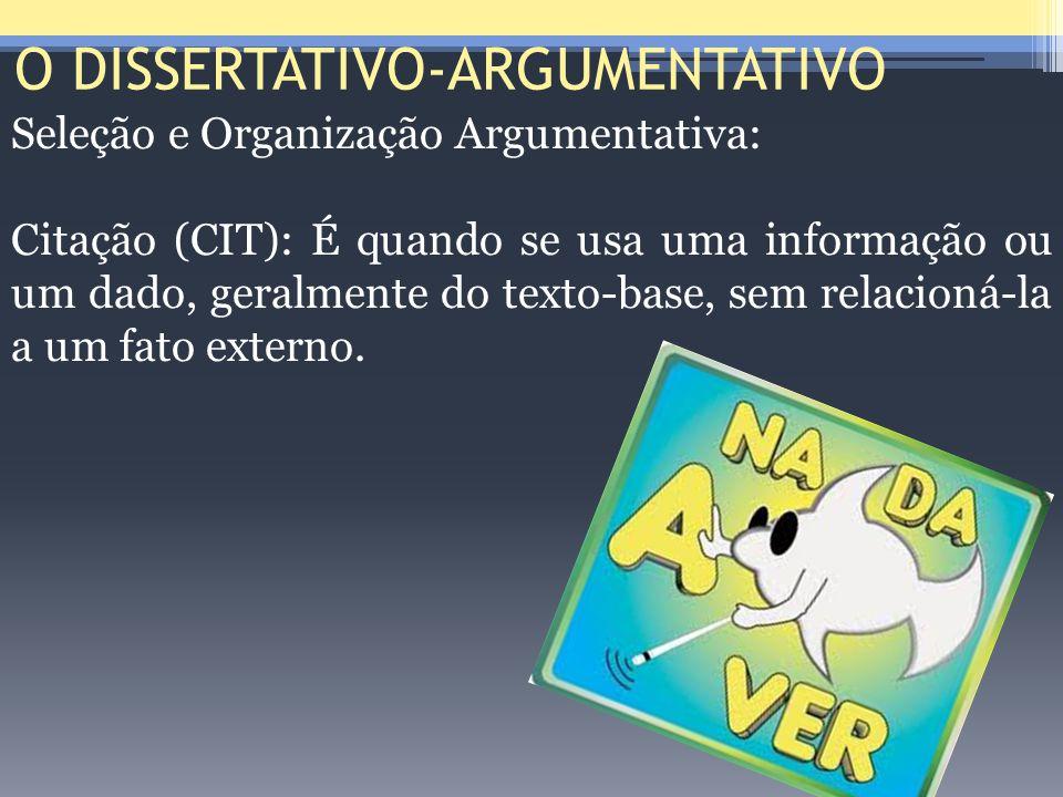 O DISSERTATIVO-ARGUMENTATIVO Seleção e Organização Argumentativa: Citação (CIT): É quando se usa uma informação ou um dado, geralmente do texto-base,