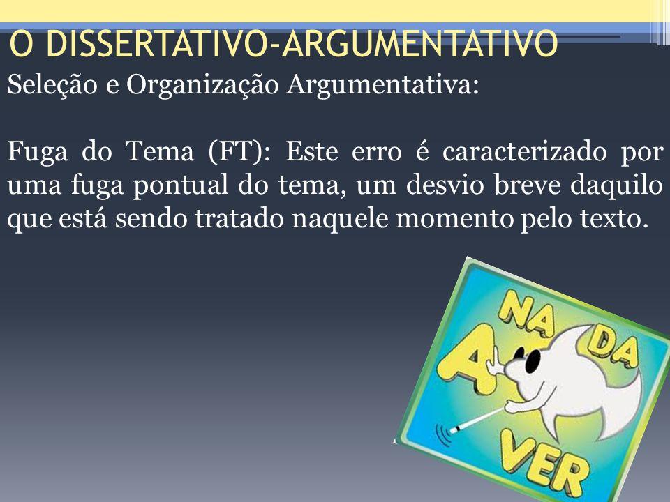 O DISSERTATIVO-ARGUMENTATIVO Seleção e Organização Argumentativa: Fuga do Tema (FT): Este erro é caracterizado por uma fuga pontual do tema, um desvio