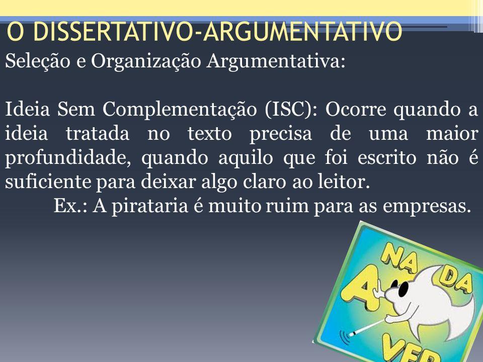 O DISSERTATIVO-ARGUMENTATIVO Seleção e Organização Argumentativa: Ideia Sem Complementação (ISC): Ocorre quando a ideia tratada no texto precisa de um