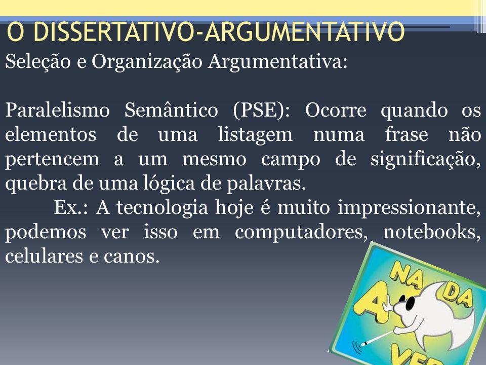 O DISSERTATIVO-ARGUMENTATIVO Seleção e Organização Argumentativa: Paralelismo Semântico (PSE): Ocorre quando os elementos de uma listagem numa frase n