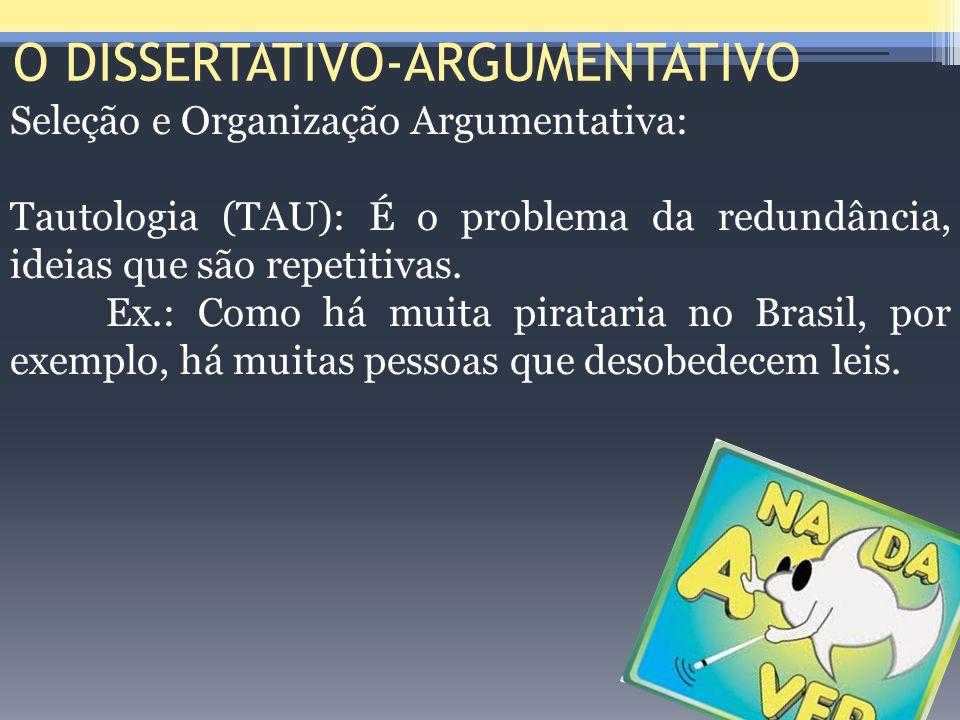 O DISSERTATIVO-ARGUMENTATIVO Seleção e Organização Argumentativa: Tautologia (TAU): É o problema da redundância, ideias que são repetitivas. Ex.: Como