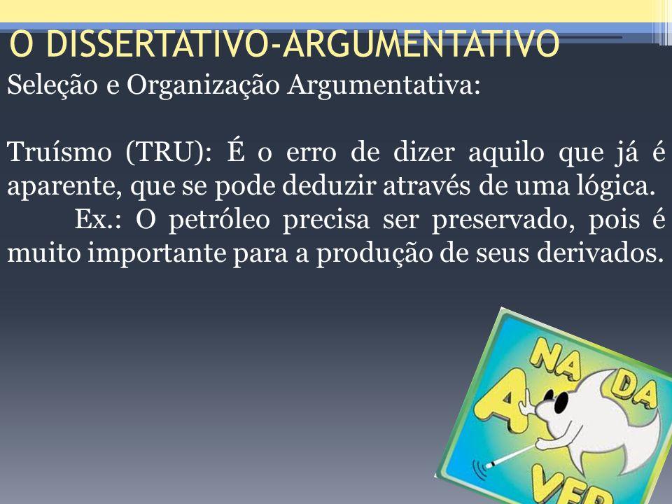 O DISSERTATIVO-ARGUMENTATIVO Seleção e Organização Argumentativa: Truísmo (TRU): É o erro de dizer aquilo que já é aparente, que se pode deduzir atrav