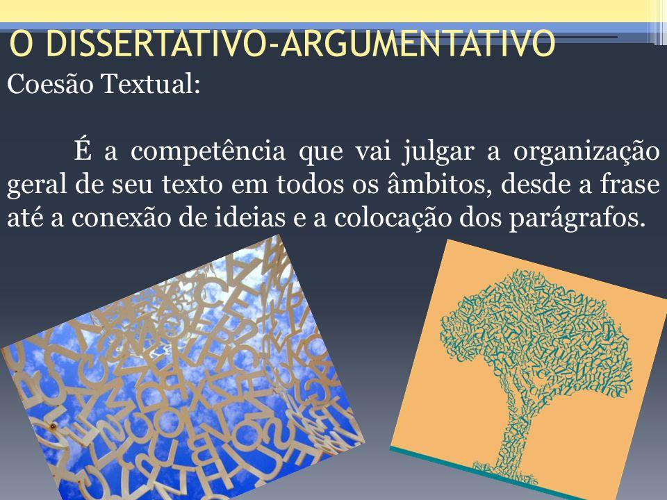 O DISSERTATIVO-ARGUMENTATIVO Coesão Textual: É a competência que vai julgar a organização geral de seu texto em todos os âmbitos, desde a frase até a