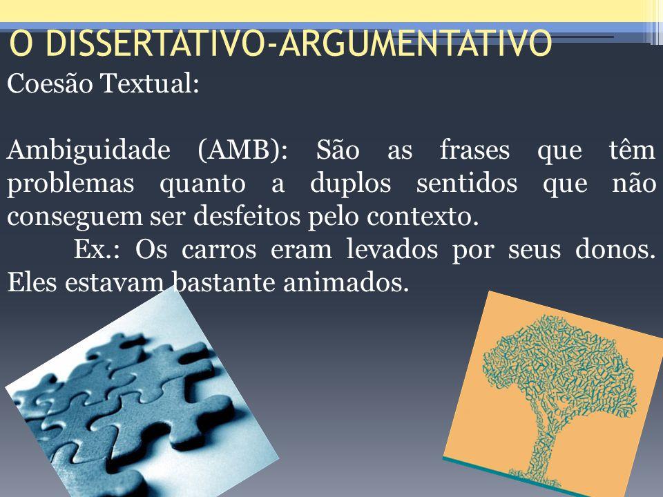 O DISSERTATIVO-ARGUMENTATIVO Coesão Textual: Ambiguidade (AMB): São as frases que têm problemas quanto a duplos sentidos que não conseguem ser desfeit