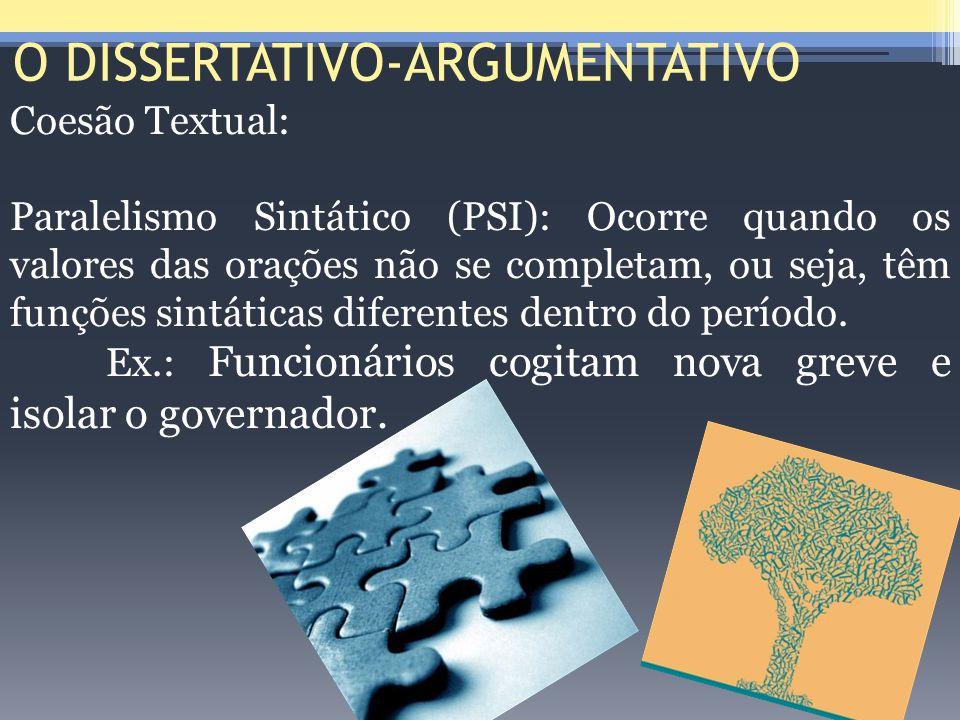 O DISSERTATIVO-ARGUMENTATIVO Coesão Textual: Paralelismo Sintático (PSI): Ocorre quando os valores das orações não se completam, ou seja, têm funções