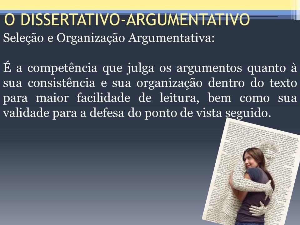 O DISSERTATIVO-ARGUMENTATIVO Seleção e Organização Argumentativa: É a competência que julga os argumentos quanto à sua consistência e sua organização