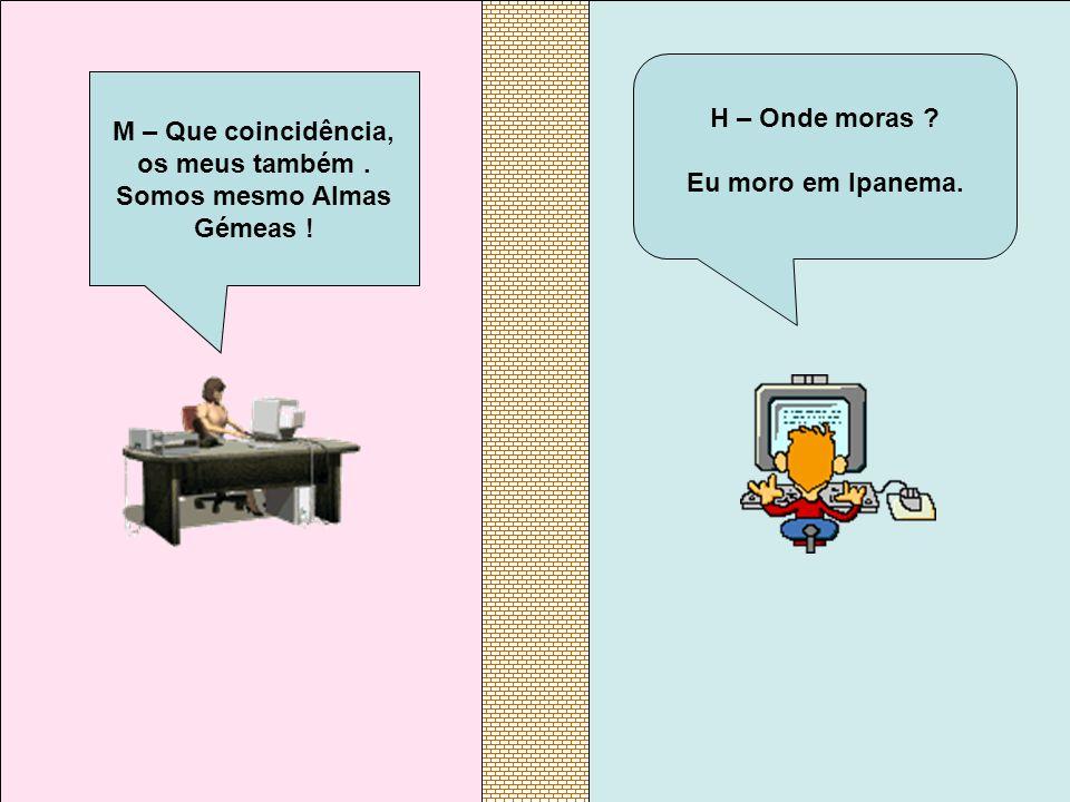 H – Onde moras ? Eu moro em Ipanema. M – Que coincidência, os meus também. Somos mesmo Almas Gémeas !