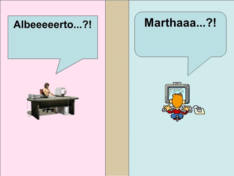 Marthaaa...?! Albeeeeerto...?!